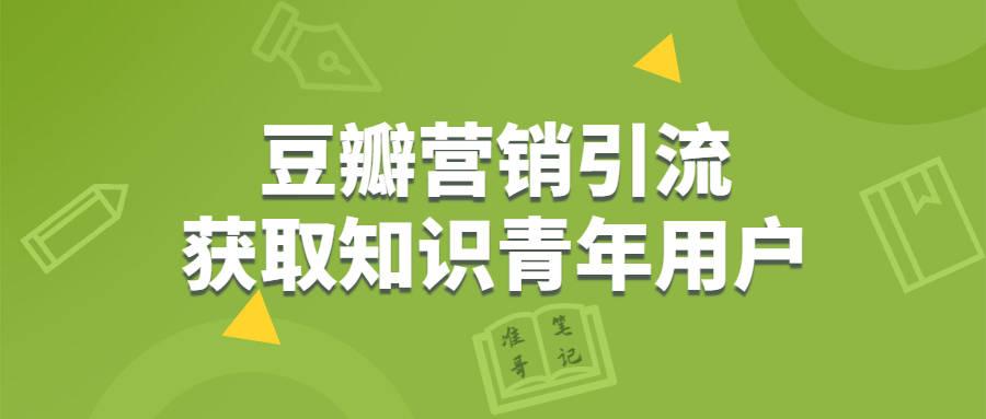 """豆瓣营销,获取""""知识青年""""用户的4种营销引流 SEO优化 第1张"""
